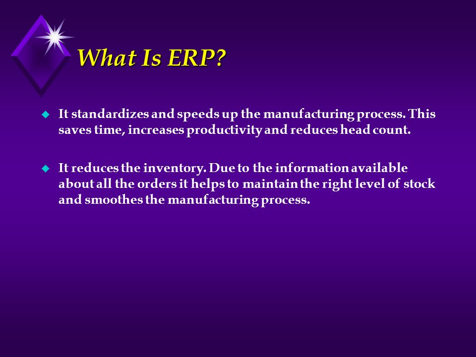 What Is ERP It standardizes and speeds up the manufacturing process. This saves time, increases productivity and reduces head count.