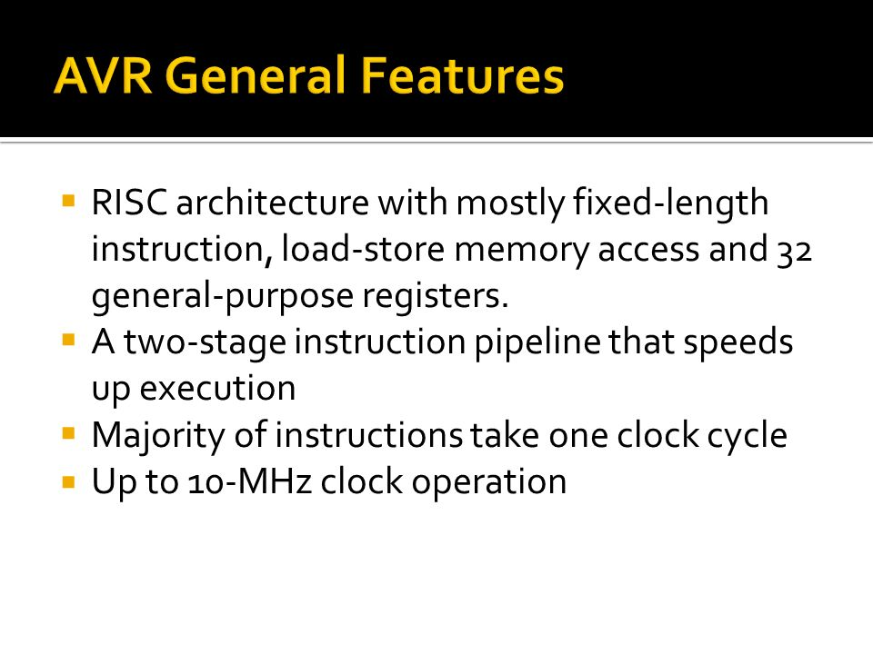 AVR General Features RISC architecture with mostly fixed-length instruction, load-store memory access and 32 general-purpose registers.