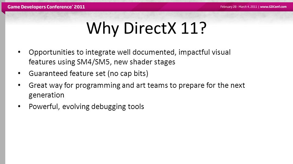 Why DirectX 11 Opportunities to integrate well documented, impactful visual features using SM4/SM5, new shader stages.