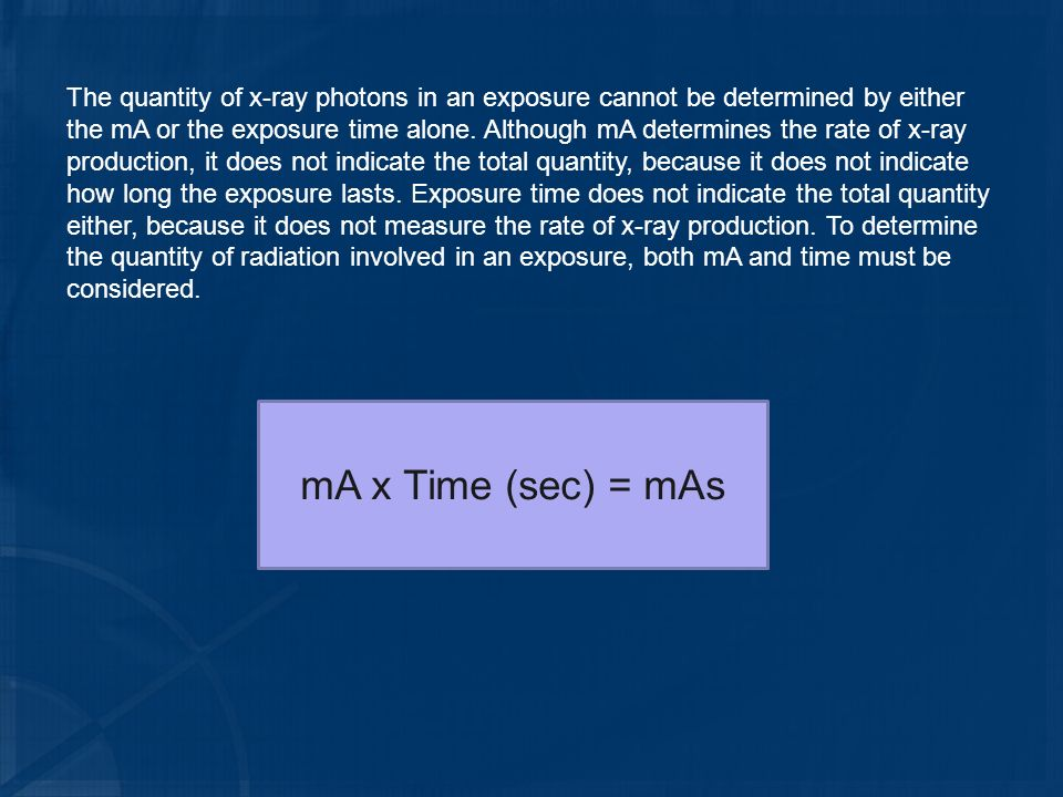 The quantity of x-ray photons in an exposure cannot be determined by either the mA or the exposure time alone. Although mA determines the rate of x-ray production, it does not indicate the total quantity, because it does not indicate how long the exposure lasts. Exposure time does not indicate the total quantity either, because it does not measure the rate of x-ray production. To determine the quantity of radiation involved in an exposure, both mA and time must be considered.