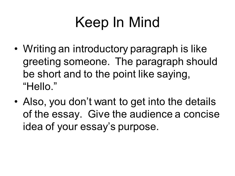 Keep In Mind Writing an introductory paragraph is like greeting someone. The paragraph should be short and to the point like saying, Hello.