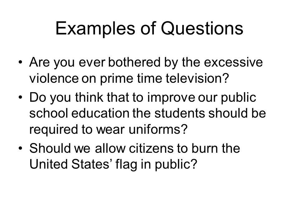 Examples of Questions Are you ever bothered by the excessive violence on prime time television