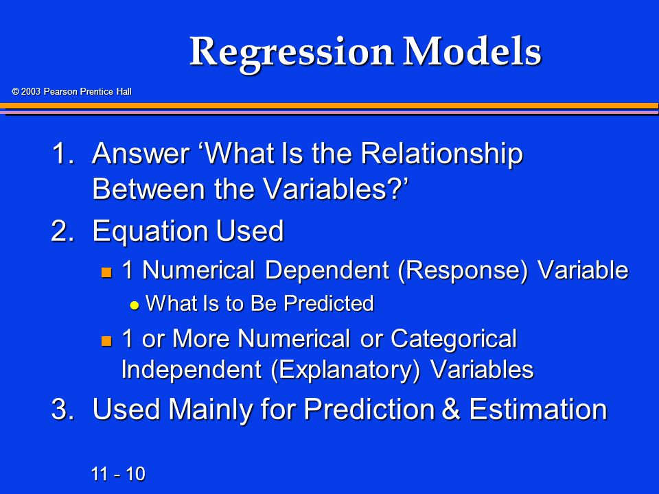 Regression Models 1. Answer 'What Is the Relationship Between the Variables ' 2. Equation Used. 1 Numerical Dependent (Response) Variable.