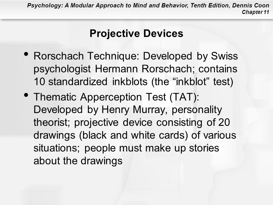 Projective Devices Rorschach Technique: Developed by Swiss psychologist Hermann Rorschach; contains 10 standardized inkblots (the inkblot test)