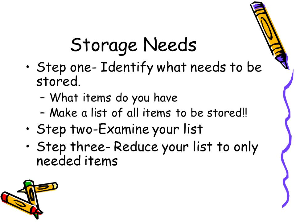 Storage Needs Step one- Identify what needs to be stored.