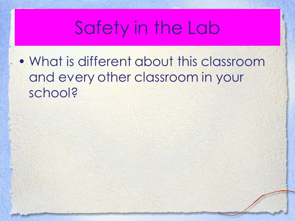 Safety in the Lab What is different about this classroom and every other classroom in your school