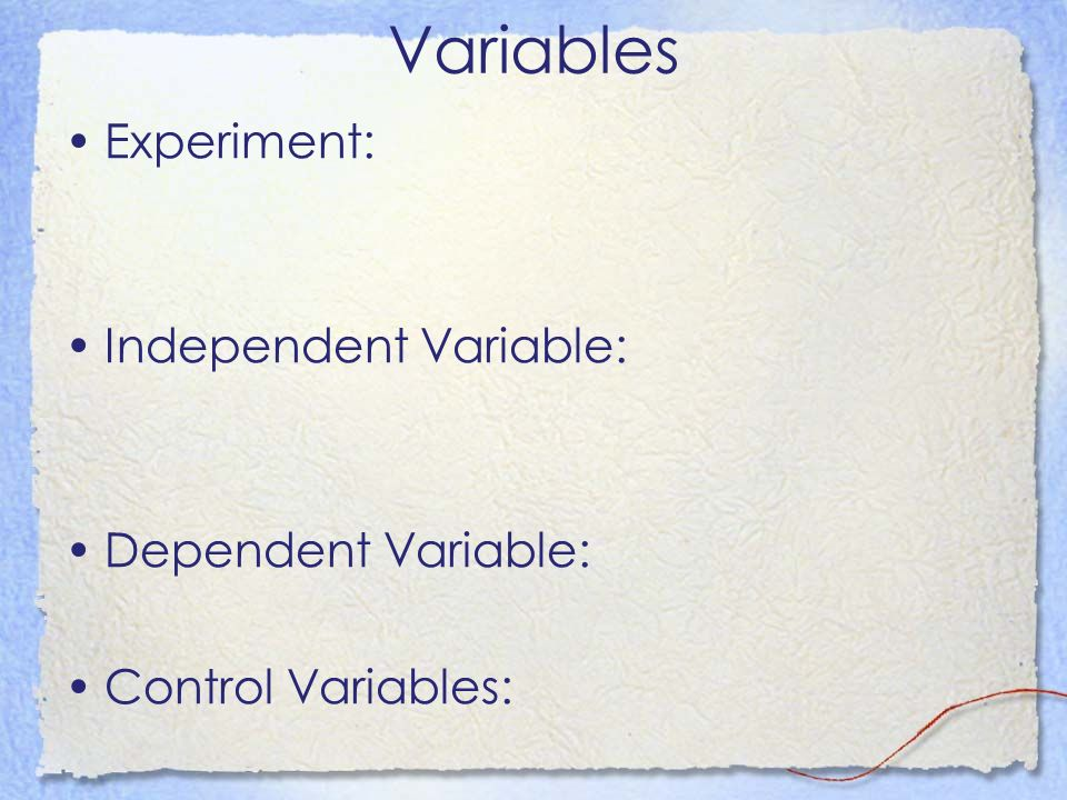 Variables Experiment: Independent Variable: Dependent Variable: