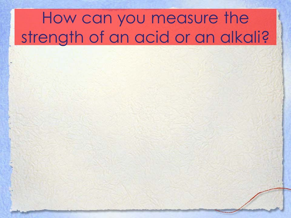 How can you measure the strength of an acid or an alkali