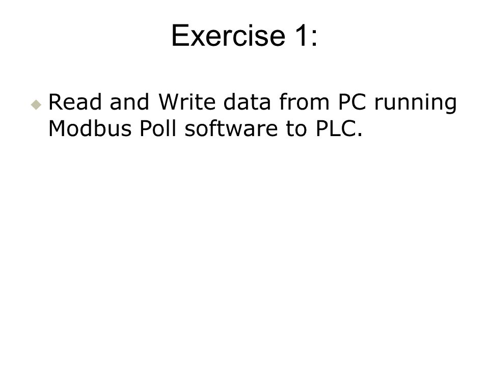 Exercise 1: Read and Write data from PC running Modbus Poll software to PLC.