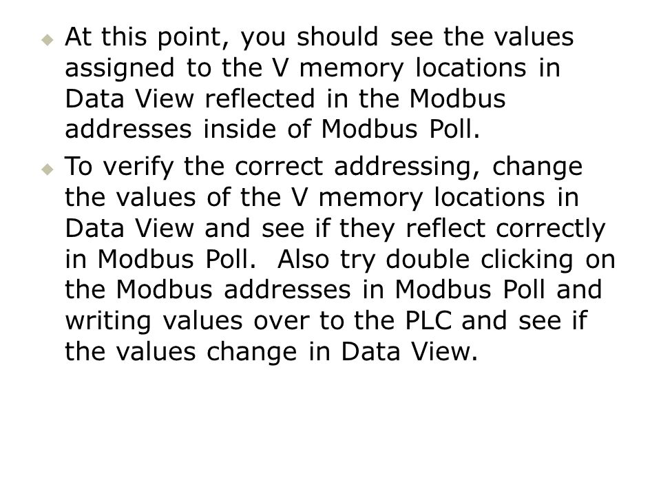 At this point, you should see the values assigned to the V memory locations in Data View reflected in the Modbus addresses inside of Modbus Poll.