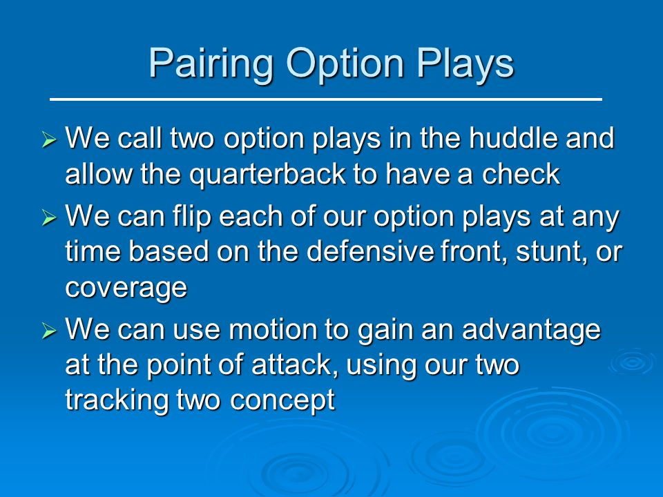 Pairing Option Plays We call two option plays in the huddle and allow the quarterback to have a check.