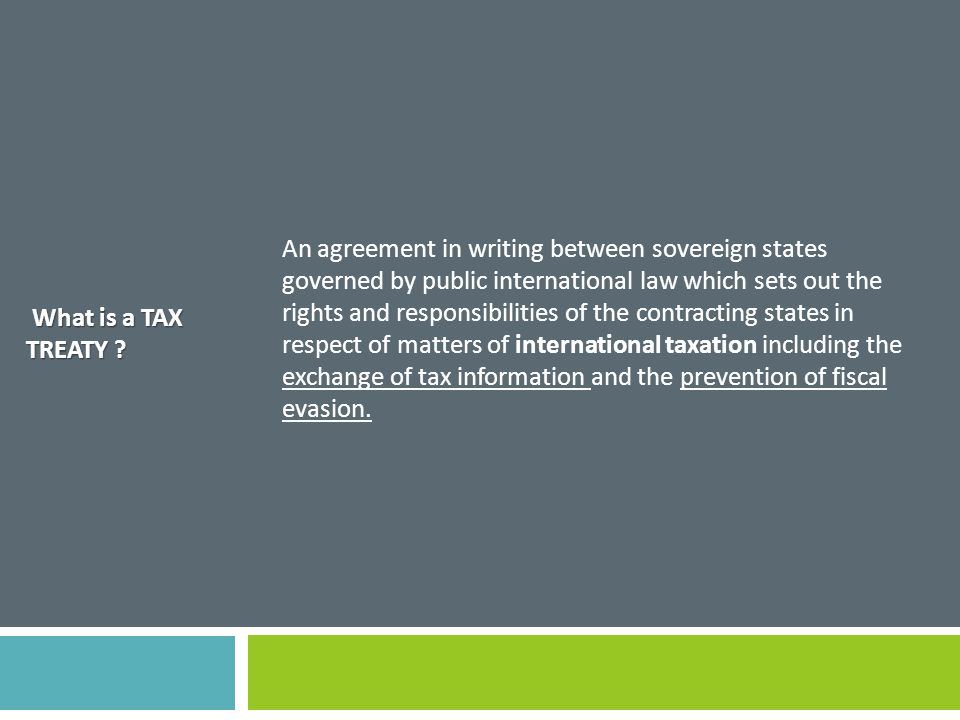 An agreement in writing between sovereign states governed by public international law which sets out the rights and responsibilities of the contracting states in respect of matters of international taxation including the exchange of tax information and the prevention of fiscal evasion.