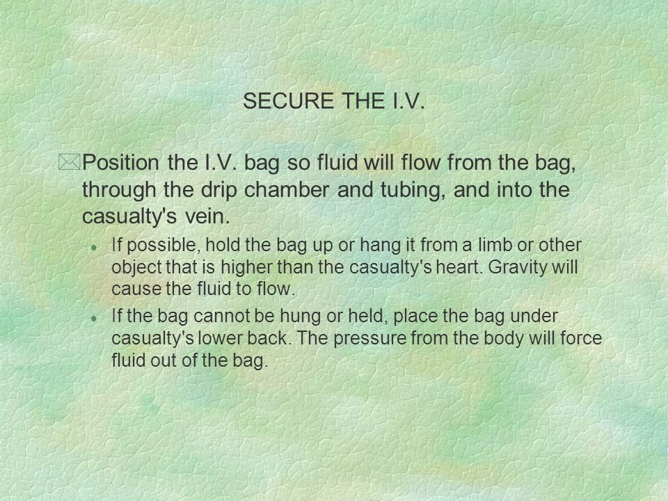 SECURE THE I.V. Position the I.V. bag so fluid will flow from the bag, through the drip chamber and tubing, and into the casualty s vein.