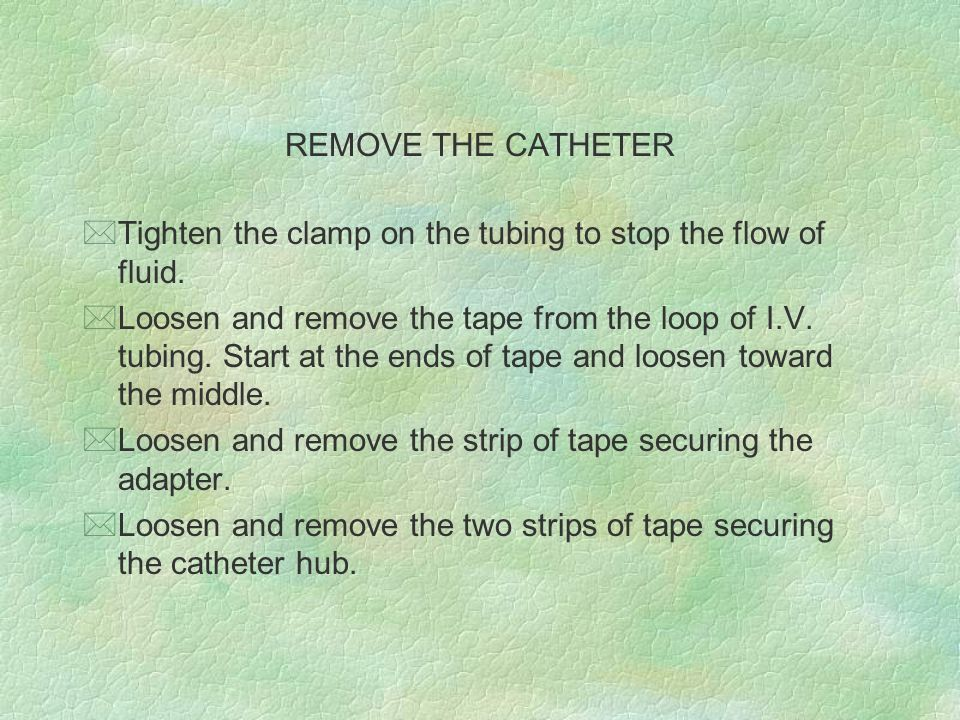 REMOVE THE CATHETER Tighten the clamp on the tubing to stop the flow of fluid.