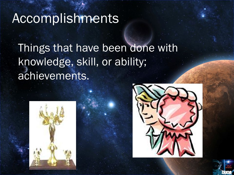 Accomplishments Things that have been done with knowledge, skill, or ability; achievements.