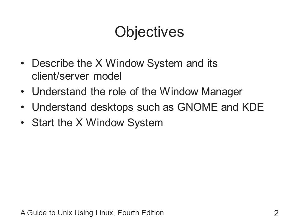 Objectives Describe the X Window System and its client/server model