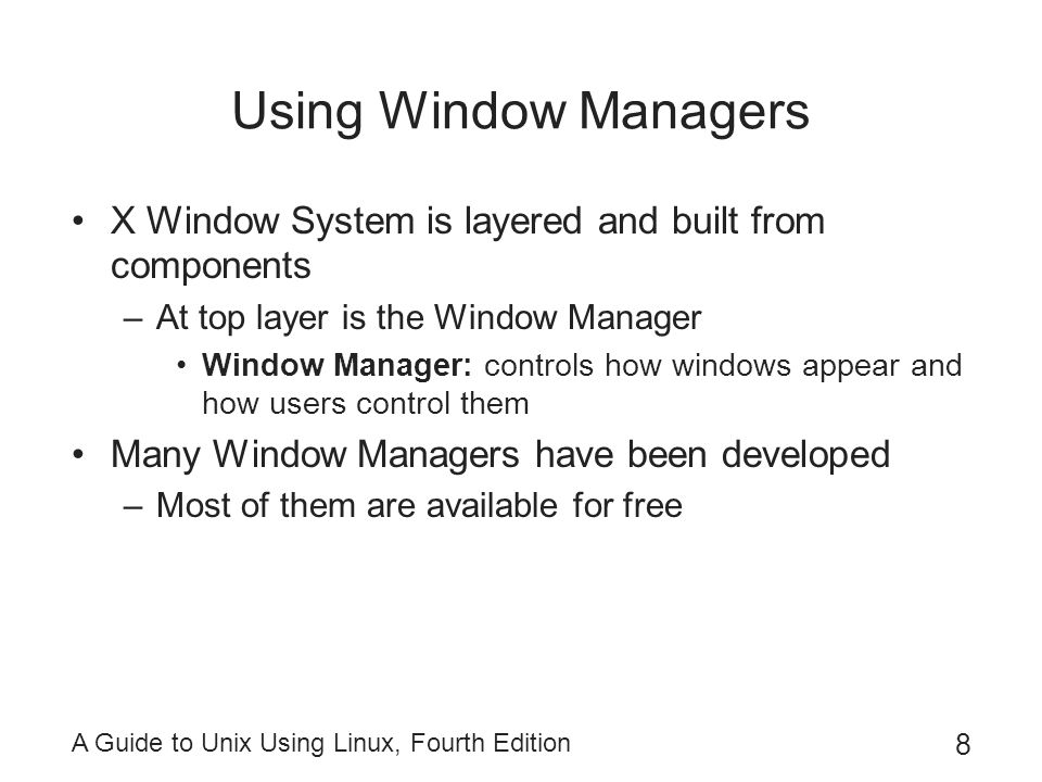 Using Window Managers X Window System is layered and built from components. At top layer is the Window Manager.