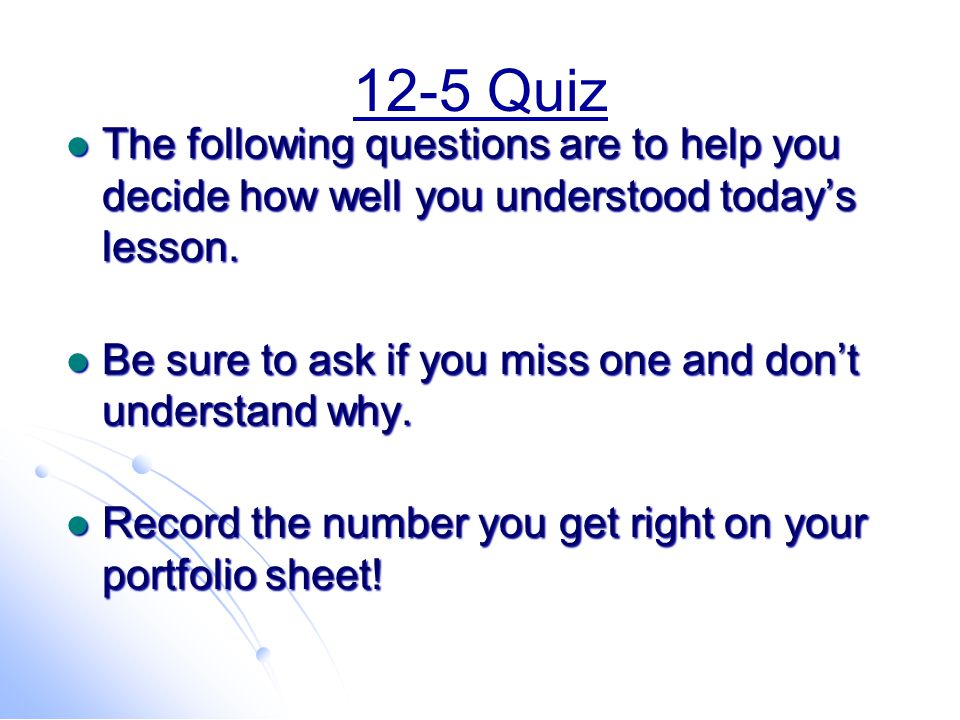 12-5 Quiz The following questions are to help you decide how well you understood today's lesson.