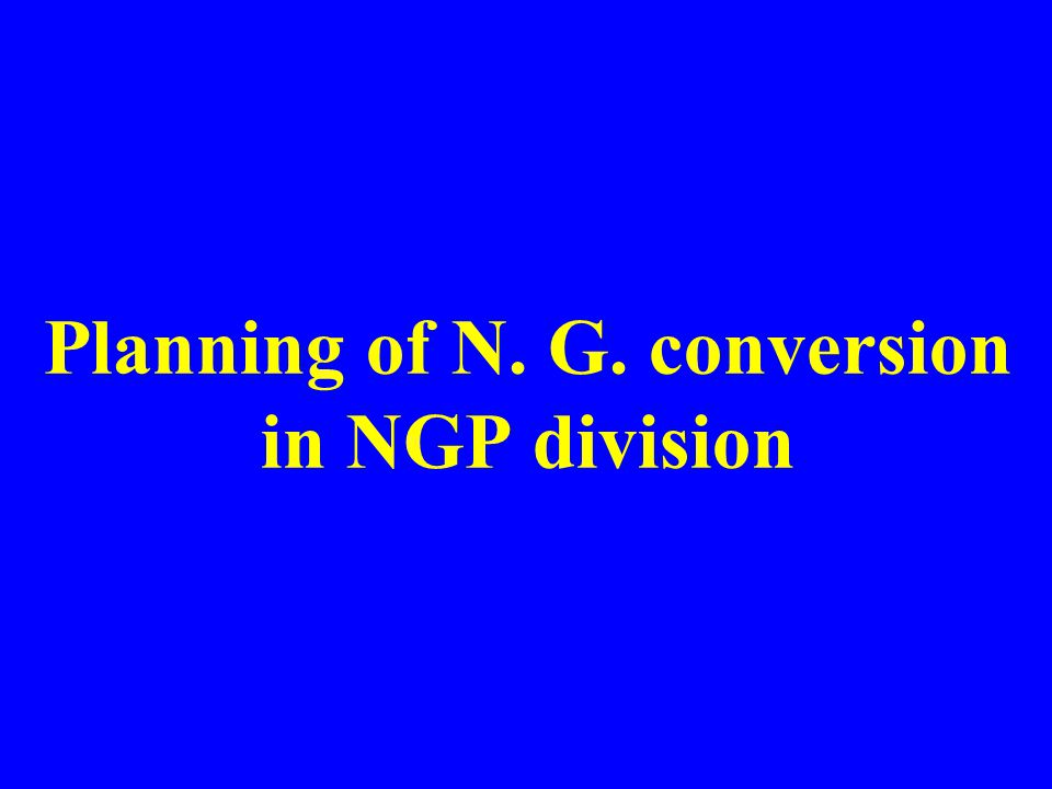 Planning of N. G. conversion in NGP division