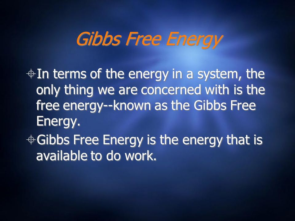 Gibbs Free Energy In terms of the energy in a system, the only thing we are concerned with is the free energy--known as the Gibbs Free Energy.