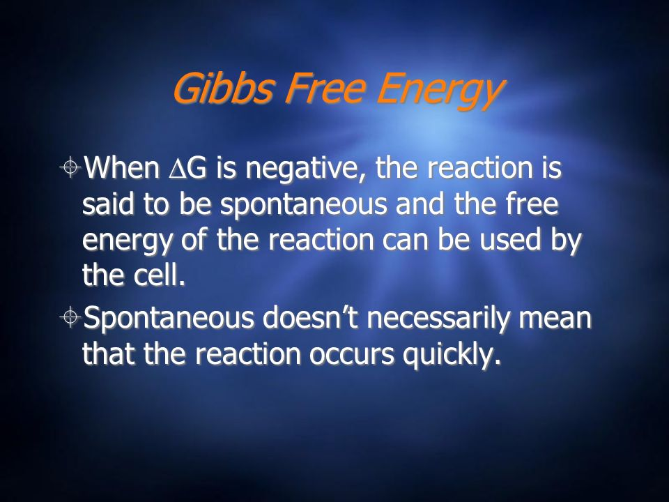Gibbs Free Energy When DG is negative, the reaction is said to be spontaneous and the free energy of the reaction can be used by the cell.