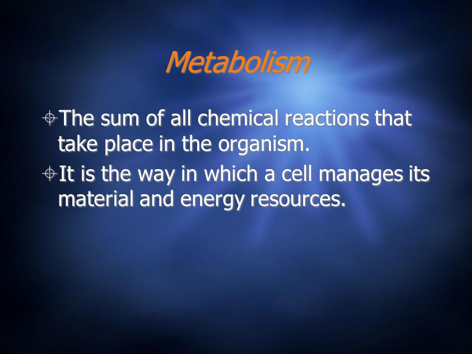 Metabolism The sum of all chemical reactions that take place in the organism.