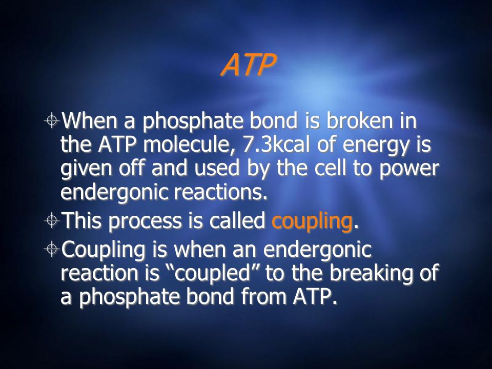 ATP When a phosphate bond is broken in the ATP molecule, 7.3kcal of energy is given off and used by the cell to power endergonic reactions.
