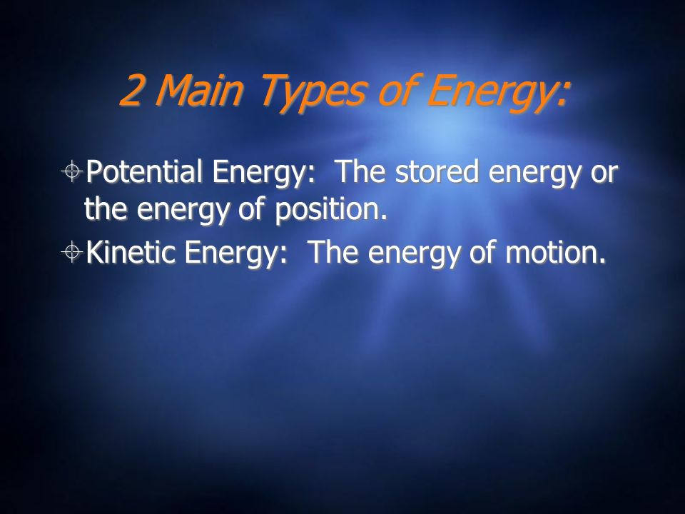 2 Main Types of Energy: Potential Energy: The stored energy or the energy of position.