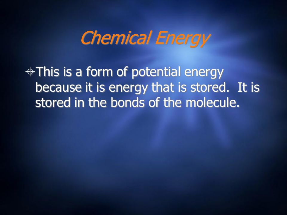 Chemical Energy This is a form of potential energy because it is energy that is stored.