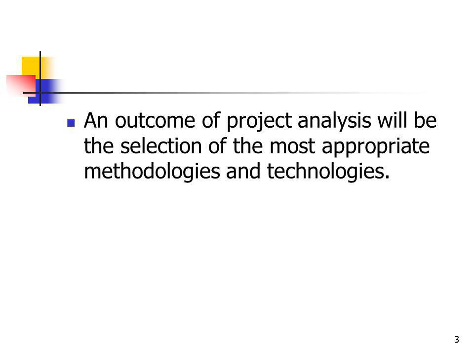 An outcome of project analysis will be the selection of the most appropriate methodologies and technologies.