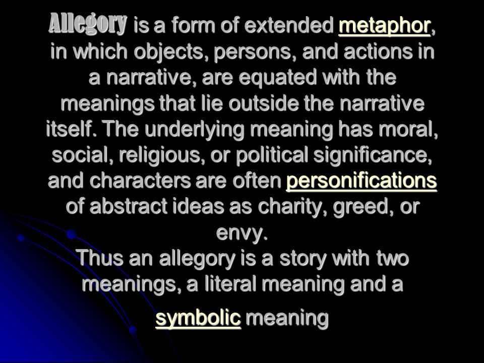 Allegory is a form of extended metaphor, in which objects, persons, and actions in a narrative, are equated with the meanings that lie outside the narrative itself.