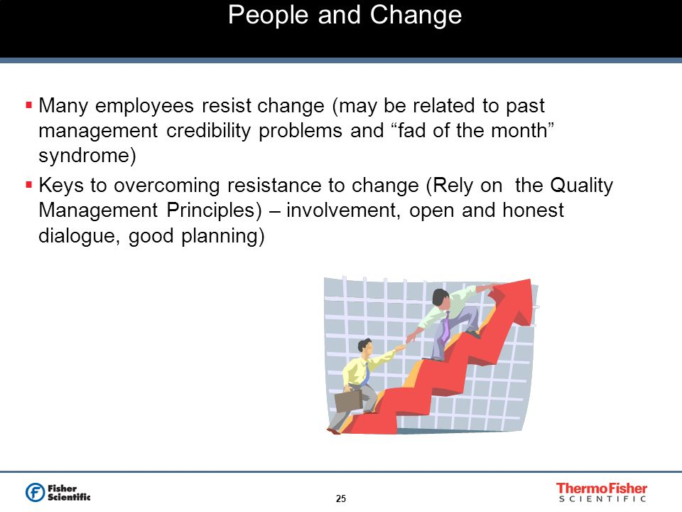 People and Change Many employees resist change (may be related to past management credibility problems and fad of the month syndrome)