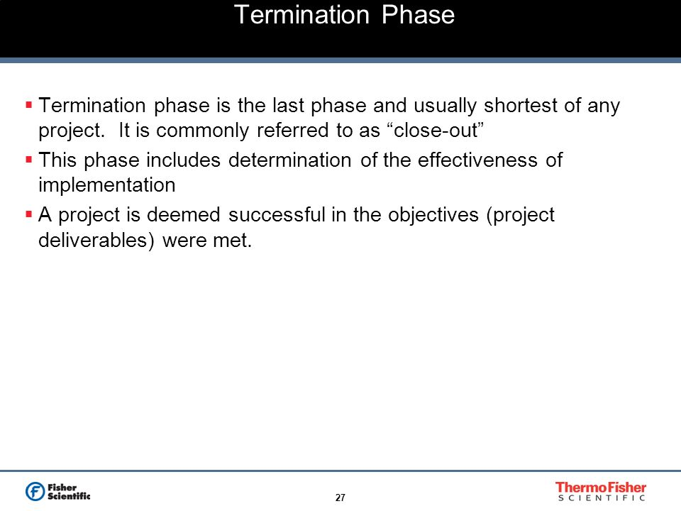 Termination Phase Termination phase is the last phase and usually shortest of any project. It is commonly referred to as close-out