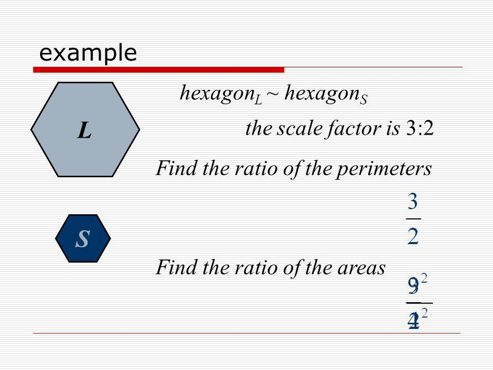 L S example hexagonL ~ hexagonS the scale factor is 3:2