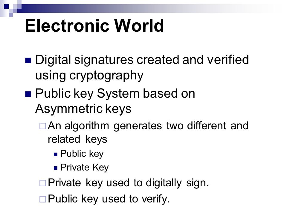 Electronic World Digital signatures created and verified using cryptography. Public key System based on Asymmetric keys.