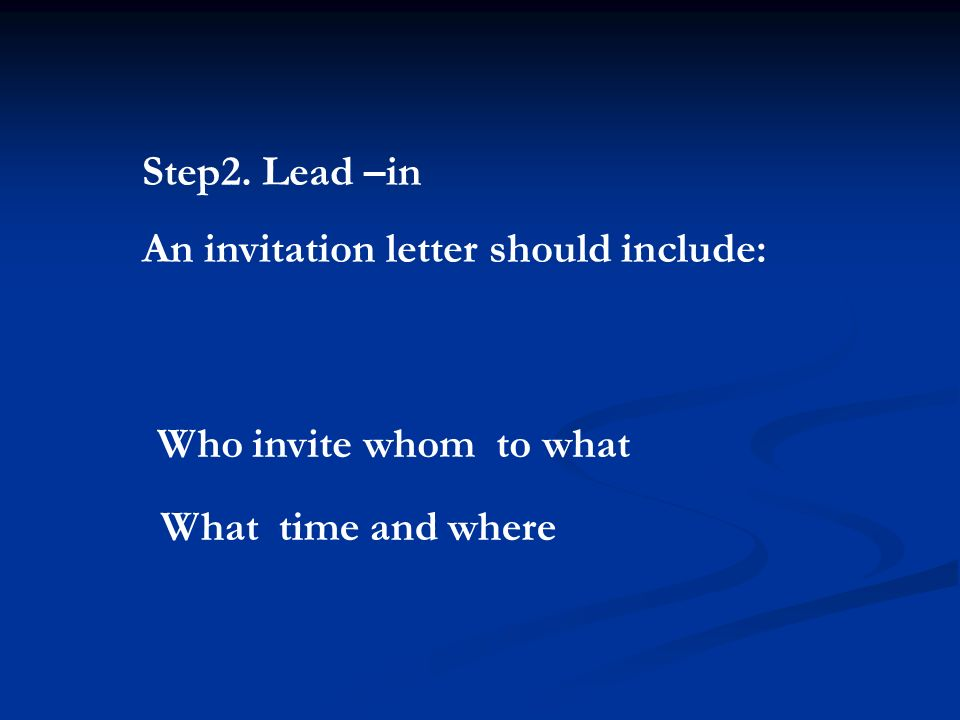 Step2. Lead –in An invitation letter should include: Who invite whom to what What time and where