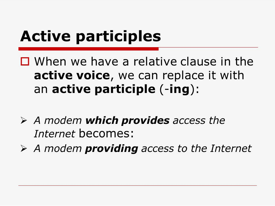 Active participles When we have a relative clause in the active voice, we can replace it with an active participle (-ing):