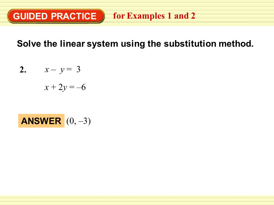EXAMPLE 2 GUIDED PRACTICE. Use the substitution method. for Examples 1 and 2. Solve the linear system using the substitution method.