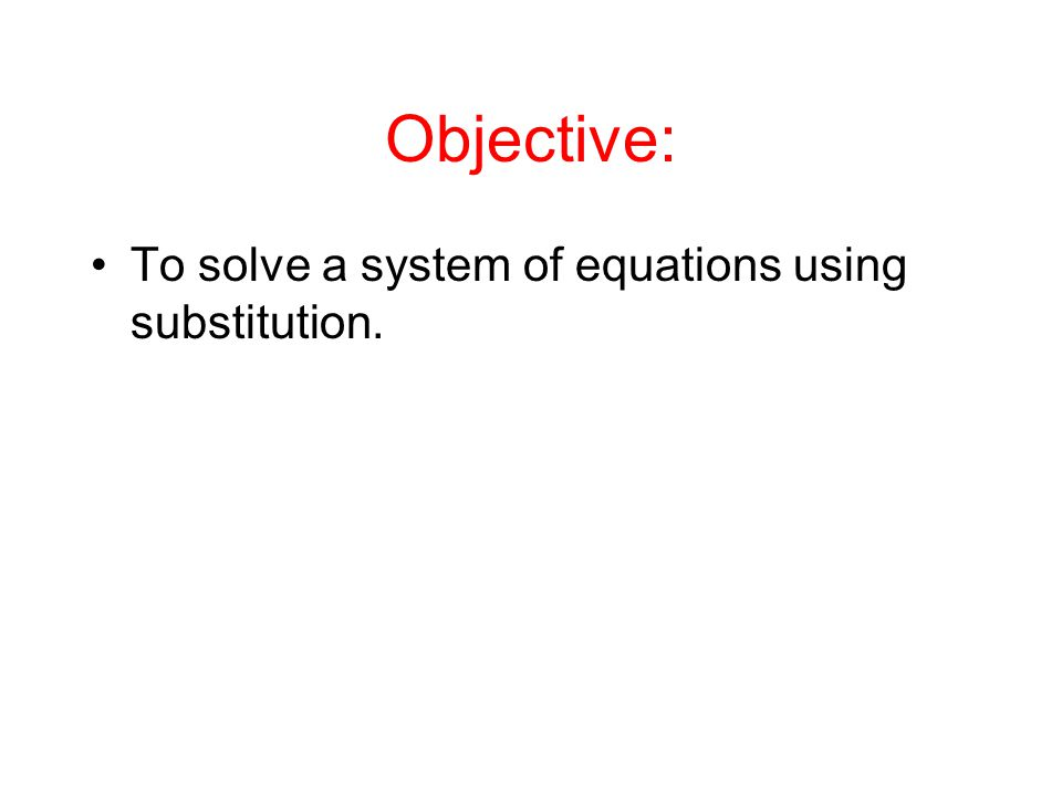 Objective: To solve a system of equations using substitution.