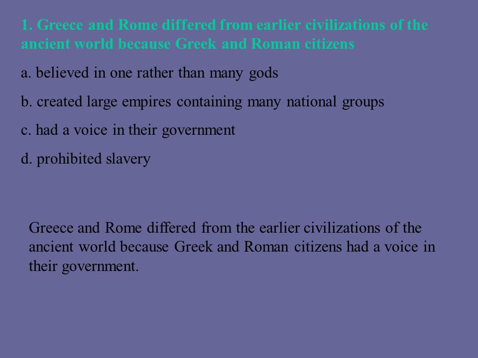 1. Greece and Rome differed from earlier civilizations of the ancient world because Greek and Roman citizens