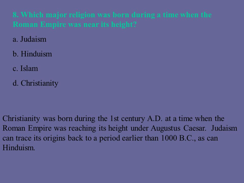 8. Which major religion was born during a time when the Roman Empire was near its height