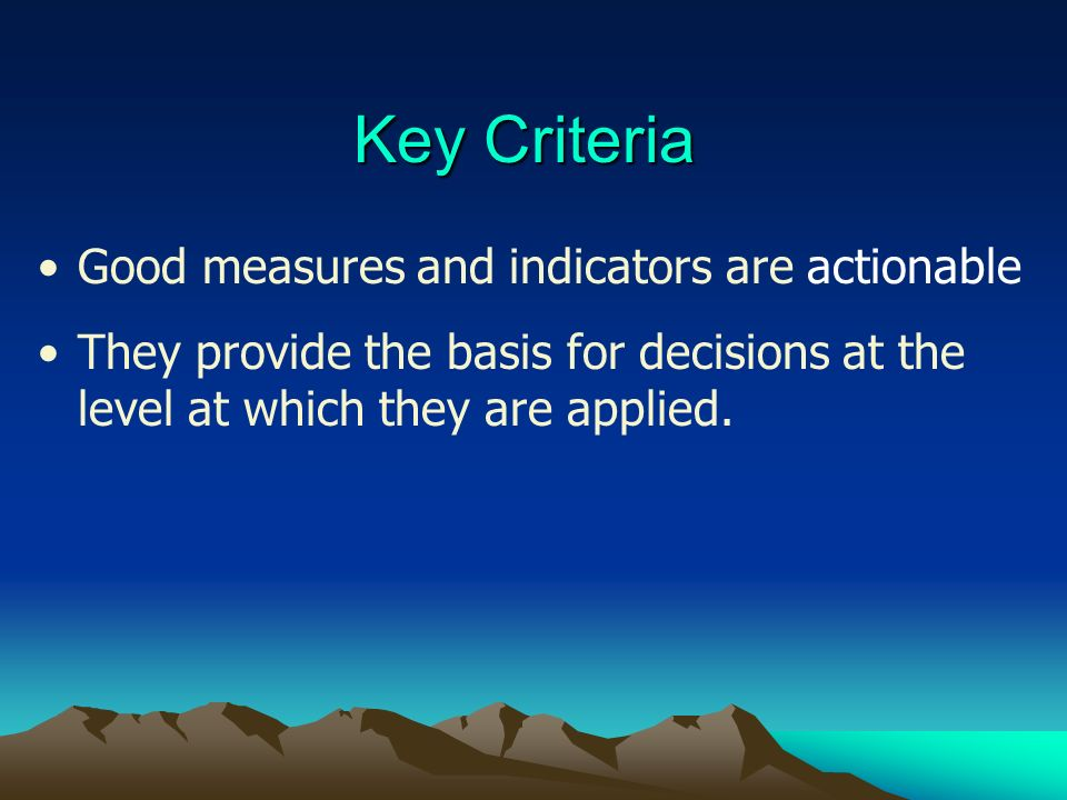 Key Criteria Good measures and indicators are actionable