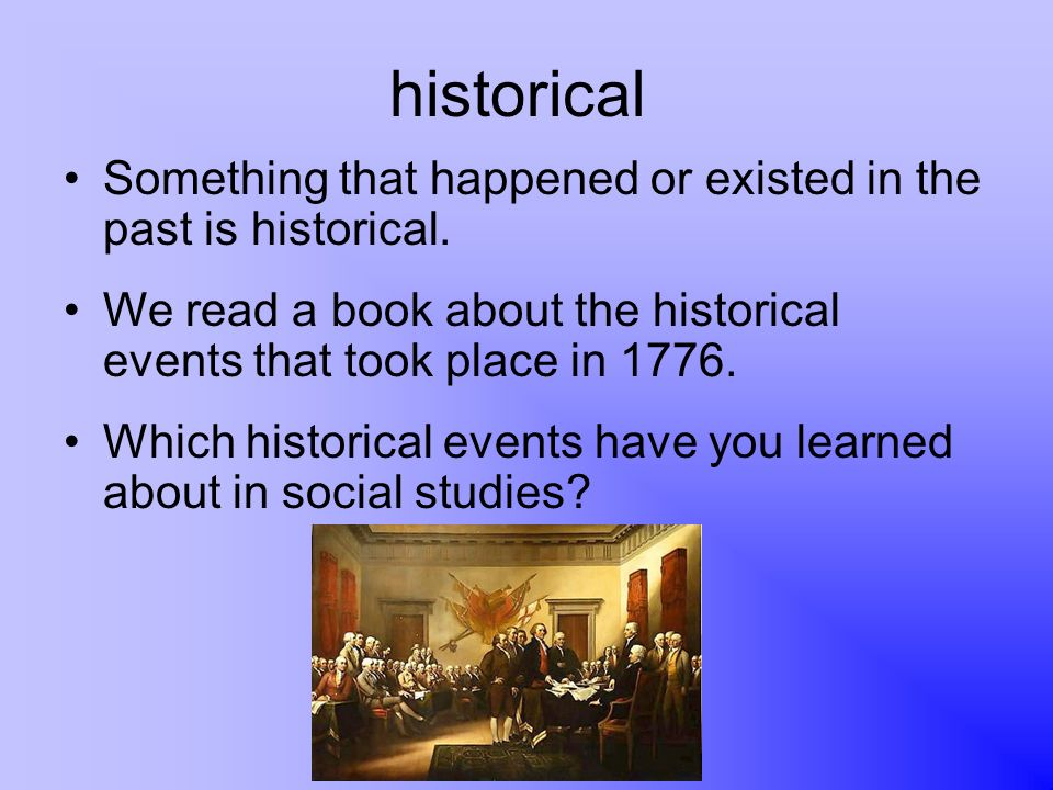 historical Something that happened or existed in the past is historical. We read a book about the historical events that took place in 1776.