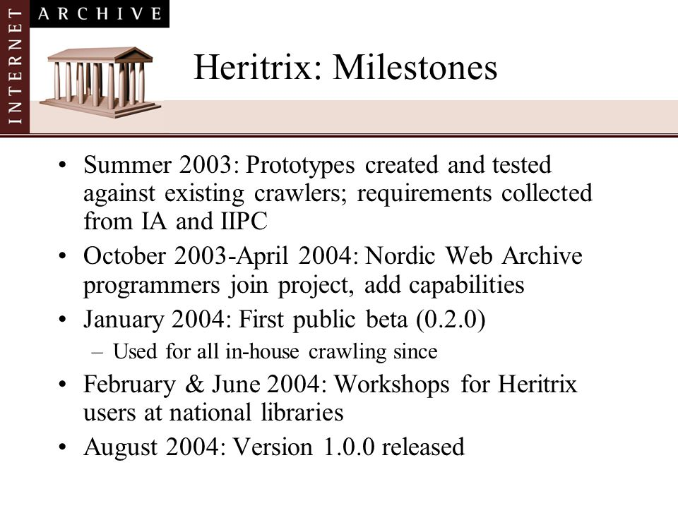 Heritrix: MilestonesSummer 2003: Prototypes created and tested against existing crawlers; requirements collected from IA and IIPC.