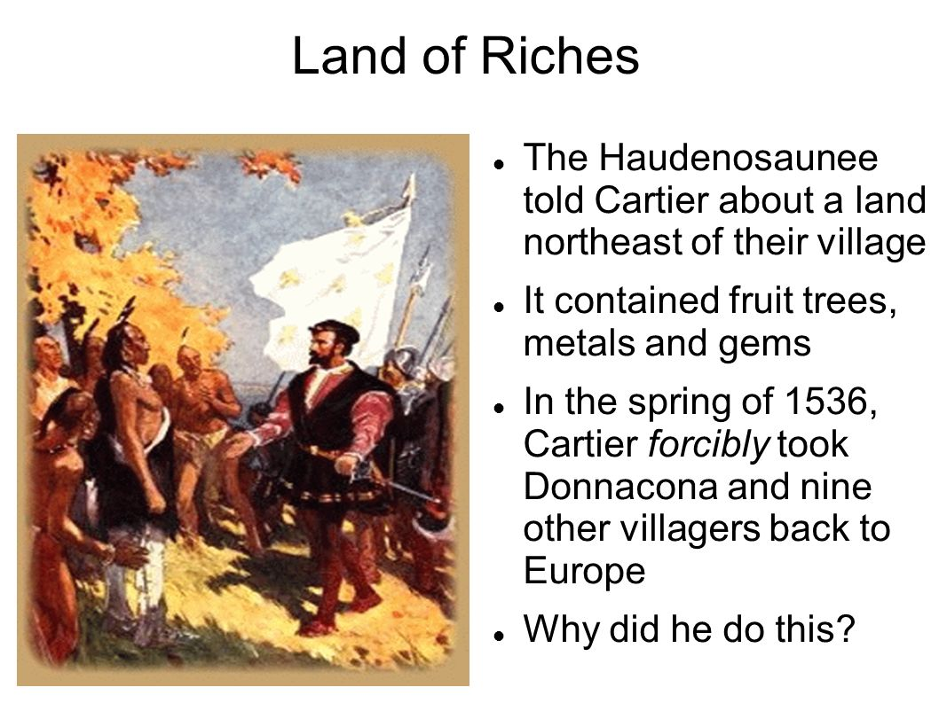 Land of Riches The Haudenosaunee told Cartier about a land northeast of their village. It contained fruit trees, metals and gems.