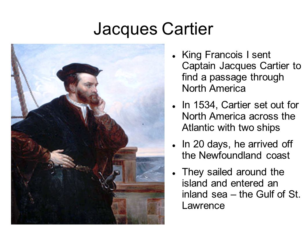 Jacques Cartier King Francois I sent Captain Jacques Cartier to find a passage through North America.