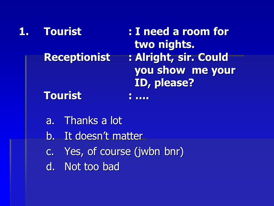 Tourist. : I need a room for. two nights. Receptionist. : Alright, sir