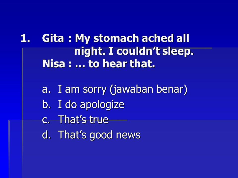 Gita. : My stomach ached all. night. I couldn't sleep. Nisa
