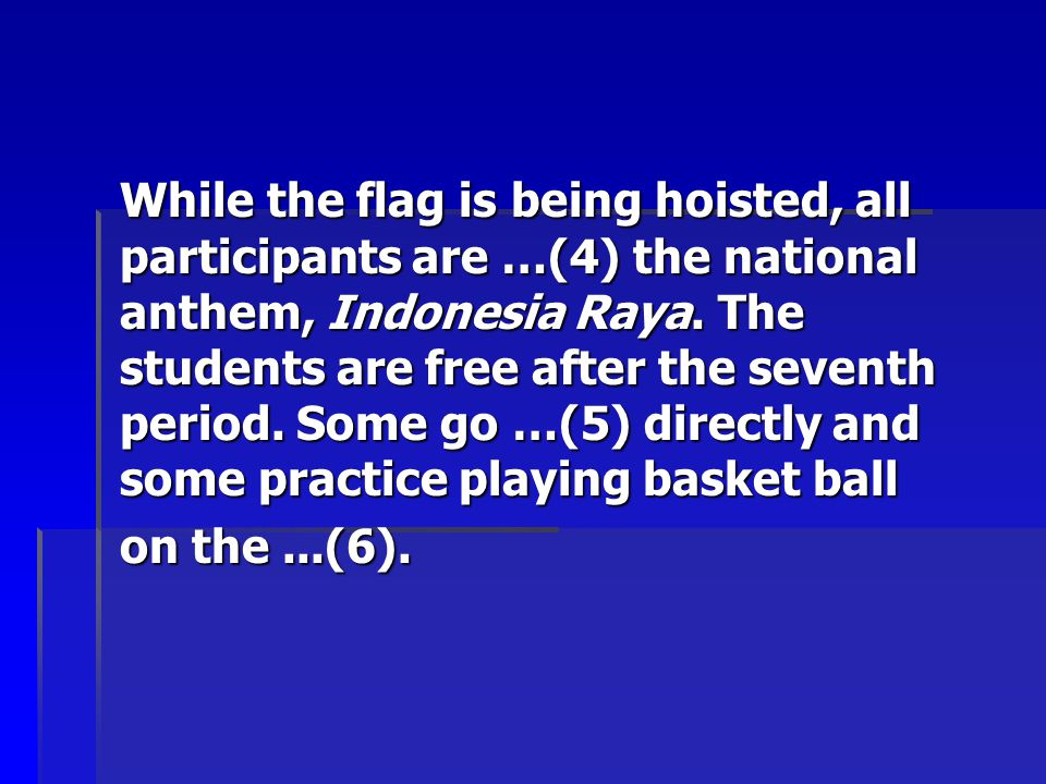 While the flag is being hoisted, all participants are …(4) the national anthem, Indonesia Raya. The students are free after the seventh period. Some go …(5) directly and some practice playing basket ball