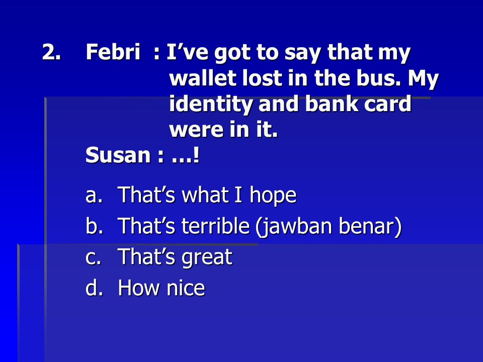 Febri : I've got to say that my. wallet lost in the bus. My